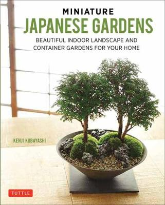 Miniature Japanese Gardens: Tiny Indoor Landscapes and Container Gardens for Your Home