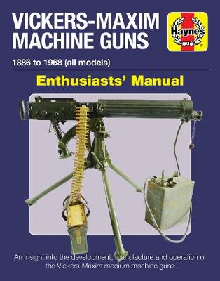 Vickers-Maxim Machine Gun Enthusiasts' Manual: An insight into the development, manufacture and operation of the Vickers-Maxim medium machine guns.