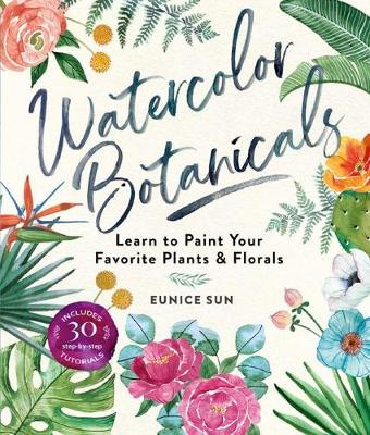 Watercolor Botanicals: Learn to Paint Your Favorite Plants and Florals