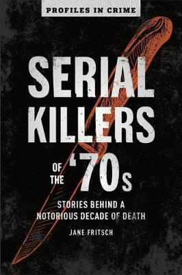 Serial Killers of the '70s: Stories Behind a Notorious Decade of Death