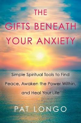 The Gifts Beneath Your Anxiety: Simple Spiritual Tools to Find Peace, Awaken the Power Within, and Heal Your Life