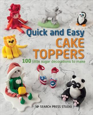 Quick and Easy Cake Toppers: 100 Little Sugar Decorations to Make