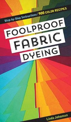 Foolproof Fabric Dyeing: 900 Colors Recipes, Step-by-Step Instructions