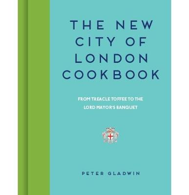 The New City of London Cookbook: From Treacle Toffee to The Lord Mayor's Banquet