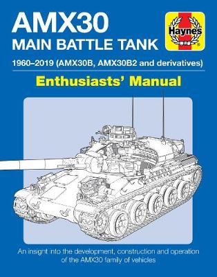 AMX30 Main Battle Tank Enthusiasts' Manual: The AMX30 family of vehicles, 1956 to 2018
