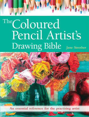 The Coloured Pencil Artist's Drawing Bible: An Essential Reference for the Practising Artist