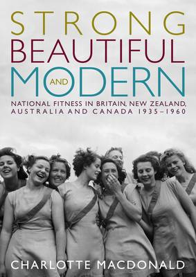 Strong, Beautiful and Modern: National Fitness in Australia, Britain, Canada and New Zealand, 1935-1960