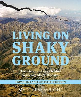 Living on Shaky Ground: The Science and Story Behind New Zealand's Earthquakes Expanded and Updated Edition: 2019