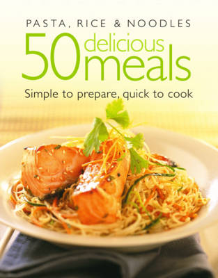 Pasta, Rice and Noodles: 50 Delicious Meals. Which are Simple to Prepare