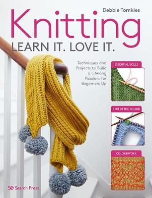 Knitting Learn It. Love It.: Techniques and Projects to Build a Lifelong Passion, for Beginners Up