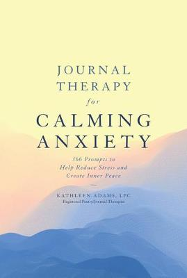 Journal Therapy for Calming Anxiety, Volume 1: 366 Prompts to Help Reduce Stress and Create Inner Peace