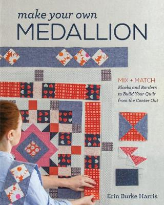 Make Your Own Medallion: Mix + Match Blocks and Borders to Build Your Quilt from the Center out
