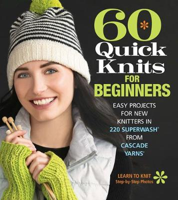 60 Quick Knits for Beginners: Easy Projects for New Knitters in 220 Superwash (R) from Cascade Yarns (R)