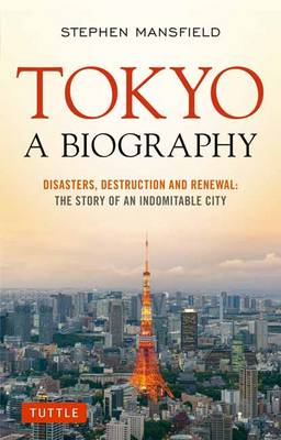 Tokyo A Biography: Disasters, Destruction and Renewal: The Story of an Indomitable City