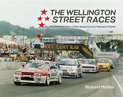The Wellington Street Races: The Definitive History of New Zealand's Iconic Motorsport Events