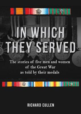 In Which They Served: The stories of five men and women of the Great War as told by their medals
