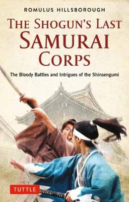 The Shogun's Last Samurai Corps: The Bloody Battles and Intrigues of the Shinsengumi