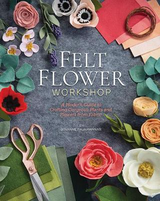 Felt Flower Workshop: A Modern Guide to Crafting Gorgeous Plants and Flowers from Fabric