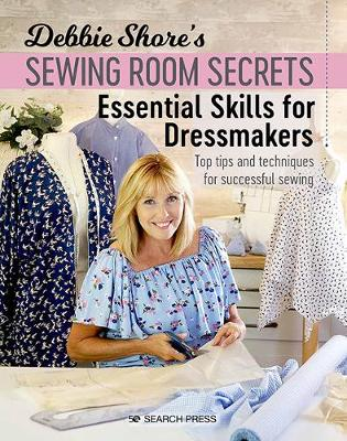 Debbie Shore's Sewing Room Secrets: Essential Skills for Dressmakers: Top Tips and Techniques for Successful Sewing