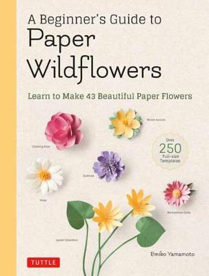 A Beginner's Guide to Paper Wildflowers: Learn to Make 43 Beautiful Paper Flowers