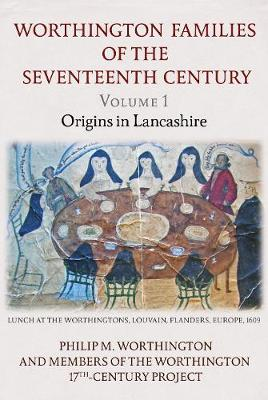 The Worthington Families of the Seventeenth Century: Volume 1 Origins in Lancashire: 1