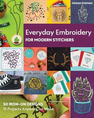 Everyday Embroidery for Modern Stitchers: 50 Iron-on Designs; 15 Projects Anyone Can Make