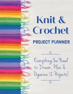 Knit & Crochet Project Planner: Everything You Need to Dream, Plan & Organize 12 Projects!