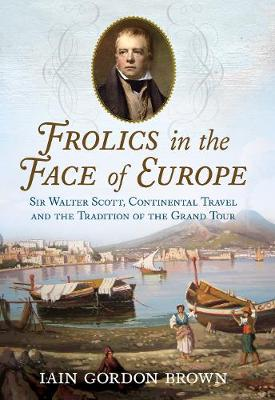 Frolics in the Face of Europe: Sir Walter Scott, Continental Travel and the Tradition of the Grand Tour