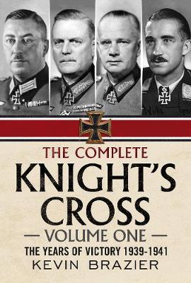 The Complete Knight's Cross: The Years of Victory 1939-1941: 1: The Years of Victory 1939-1941