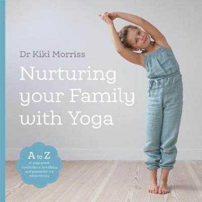 Nurturing Your Family with Yoga: An A-Z of yoga poses, meditations, breathing and games for the whole family