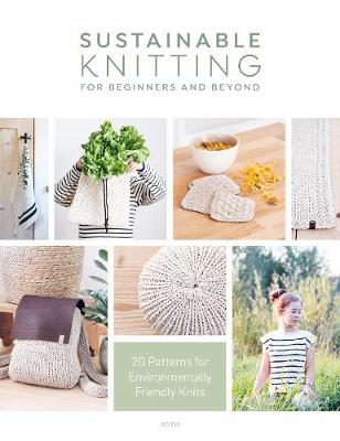 Sustainable Knitting for Beginners and Beyond: 20 Patterns for Environmentally Friendly Knits