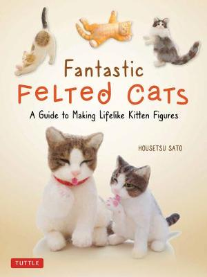 Fantastic Felted Cats: A Guide to Making Lifelike Kitten Figures (With Full-Size Templates)