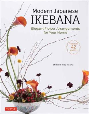Modern Japanese Ikebana: Elegant Flower Arrangements for Your Home (Contains 42 Projects)