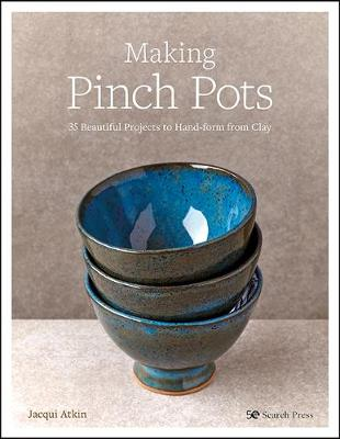 Making Pinch Pots: 35 Beautiful Projects to Hand-Form from Clay