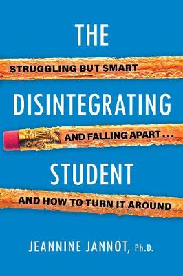 The Disintegrating Student: Struggling But Smart, Falling Apart, and How to Turn It Around