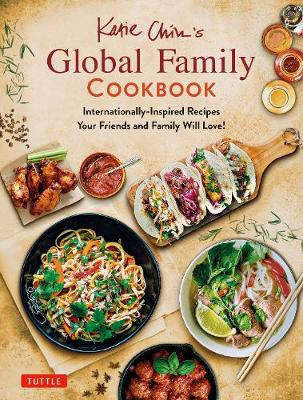 Katie Chin's Global Family Cookbook: Internationally-Inspired Recipes Your Friends and Family Will Love!