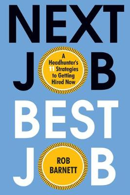 Next Job, Best Job: A Headhunter's 11 Strategies to Getting Hired Now