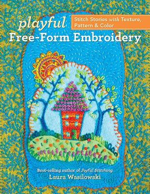 Playful Free-Form Embroidery: Stitch Stories with Texture, Pattern & Color