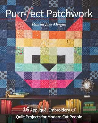 Purr-Fect Patchwork: 16 Applique, Embroidery & Quilt Projects for Modern Cat People