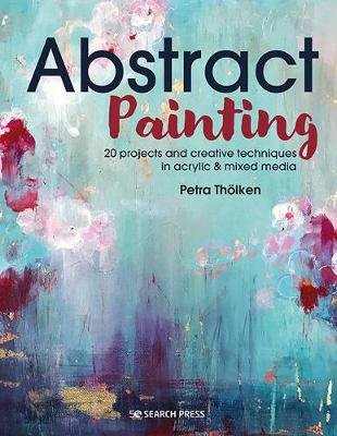 Abstract Painting: 20 Projects & Creative Techniques in Acrylic & Mixed Media
