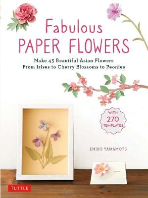 Fabulous Paper Flowers: Make 43 Beautiful Asian Flowers – From Irises to Cherry Blossoms to Peonies (with 270 Tracing Templates)