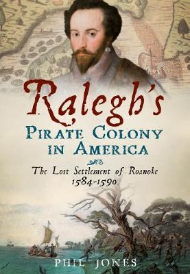 Ralegh's Pirate Colony in America: The Lost Settlement of Roanoke 1584-1590