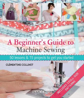 A Beginner's Guide to Machine Sewing: 50 Lessons & 15 Projects to Get You Started