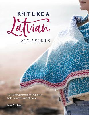 Knit Like a Latvian: Accessories: 40 Knitting Patterns for Gloves, Hats, Scarves and Shawls