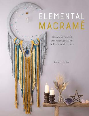 Elemental Macrame: 20 macrame and crystal projects for balance and beauty