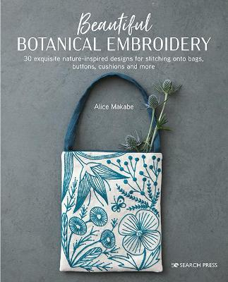 Beautiful Botanical Embroidery: 30 Exquisite Nature-Inspired Designs for Stitching onto Bags, Buttons, Cushions and More