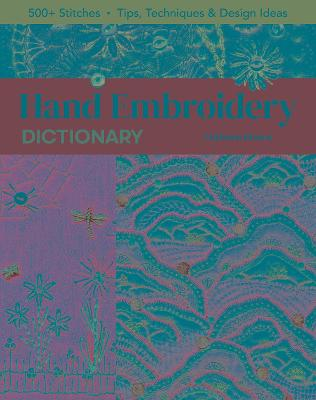 Hand Embroidery Dictionary: 500+ Stitches; Tips, Techniques & Design Ideas