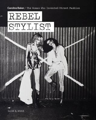 Rebel Stylist: Caroline Baker – The Woman Who Invented Street Fashion