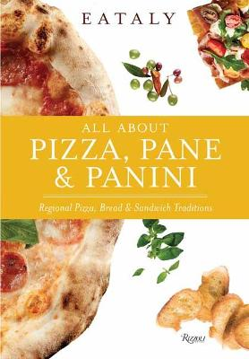 Eataly: All About Pizza, Pane & Panini: Regional Pizza, Bread & Sandwich Traditions