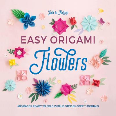 Easy Origami Flowers: 400 pages ready to fold with 10 step-by-step tutorials